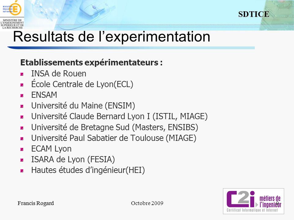 9 SDTICE Francis RogardOctobre 2009Francis Rogard9 Resultats de lexperimentation Etablissements expérimentateurs : INSA de Rouen École Centrale de Lyo