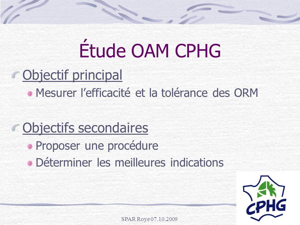 SPAR Roye 07.10.2009 Étude OAM CPHG Objectif principal Mesurer lefficacité et la tolérance des ORM Objectifs secondaires Proposer une procédure Déterm