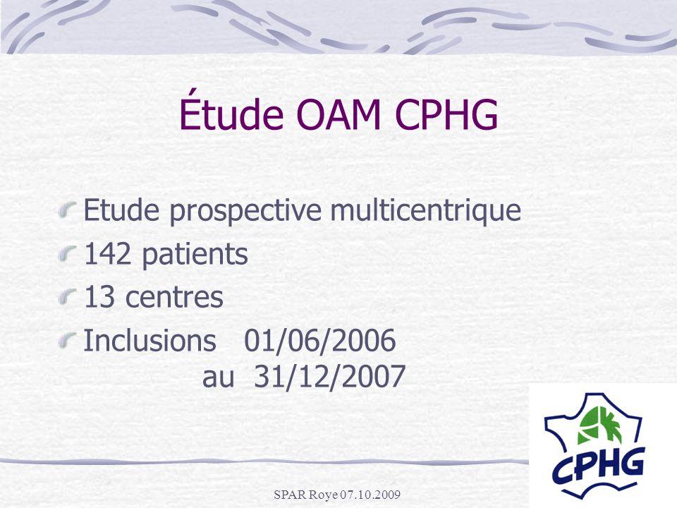 SPAR Roye 07.10.2009 Étude OAM CPHG Etude prospective multicentrique 142 patients 13 centres Inclusions 01/06/2006 au 31/12/2007