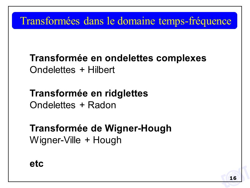 16 1D wavelet of first order in x2D wavelet of first order in x Transformées dans le domaine temps-fréquence Transformée en ondelettes complexes Ondelettes + Hilbert Transformée en ridglettes Ondelettes + Radon Transformée de Wigner-Hough Wigner-Ville + Hough etc