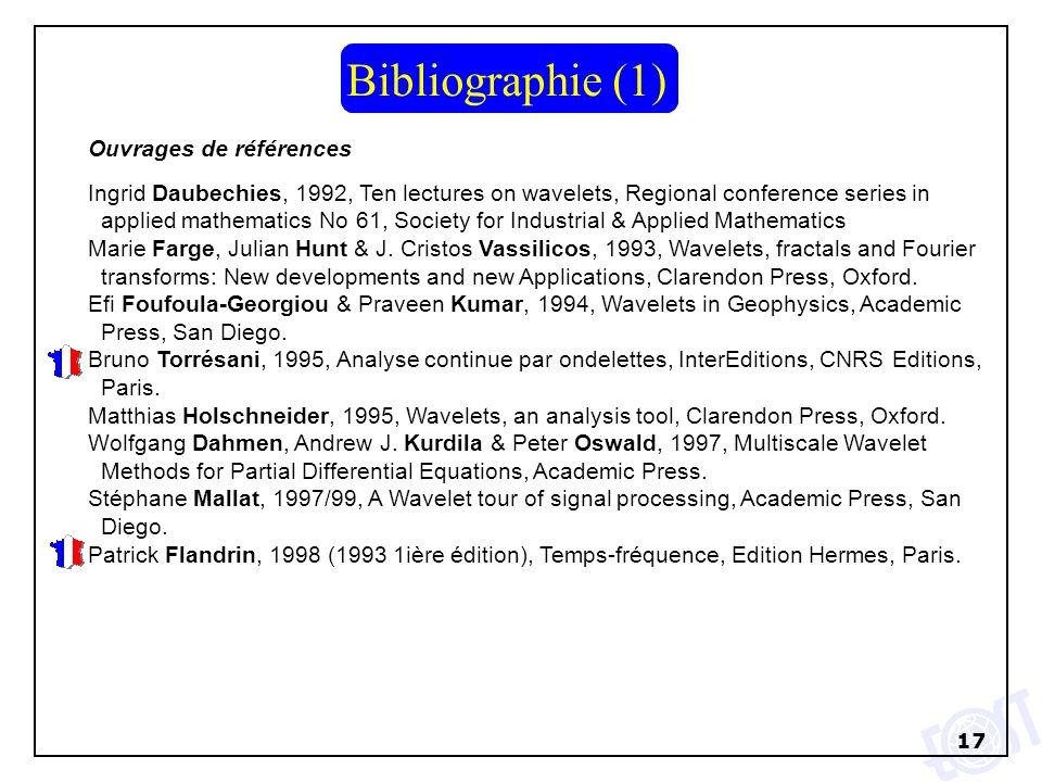 17 Bibliographie (1) Ouvrages de références Ingrid Daubechies, 1992, Ten lectures on wavelets, Regional conference series in applied mathematics No 61, Society for Industrial & Applied Mathematics Marie Farge, Julian Hunt & J.