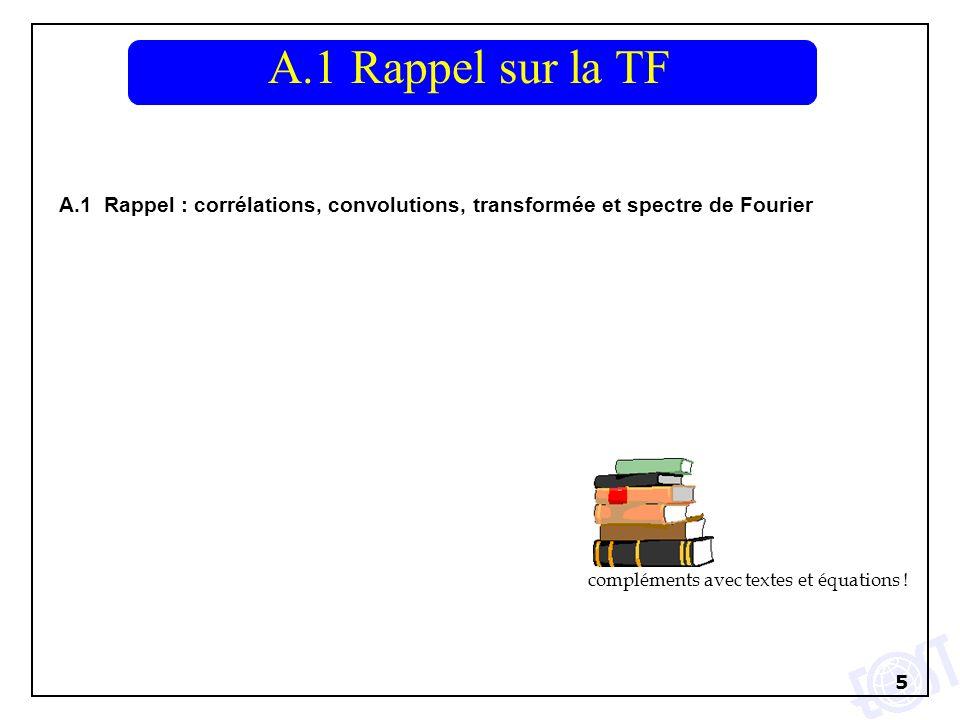5 A.1 Rappel : corrélations, convolutions, transformée et spectre de Fourier A.1 Rappel sur la TF compléments avec textes et équations !