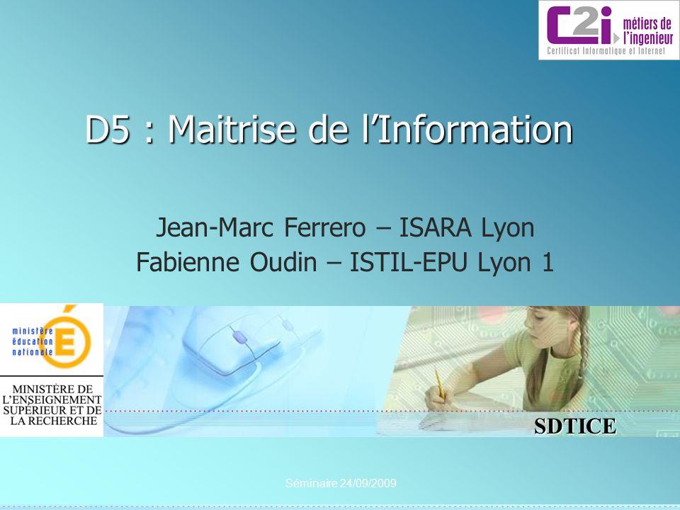 SDTICE Séminaire 24/09/2009 D5 : Maitrise de lInformation Jean-Marc Ferrero – ISARA Lyon Fabienne Oudin – ISTIL-EPU Lyon 1