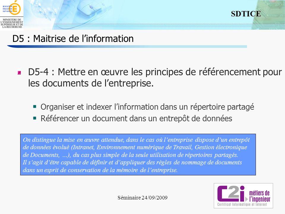5 SDTICE Séminaire 24/09/2009 D5 : Maitrise de linformation D5-4 : Mettre en œuvre les principes de référencement pour les documents de lentreprise. O