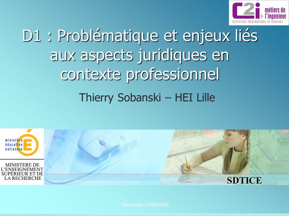 SDTICE Séminaire 24/09/2009 D1 : Problématique et enjeux liés aux aspects juridiques en contexte professionnel Thierry Sobanski – HEI Lille