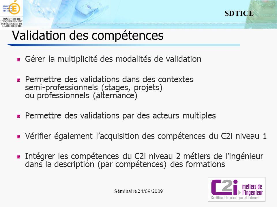 9 SDTICE Séminaire 24/09/2009 Validation des compétences Gérer la multiplicité des modalités de validation Permettre des validations dans des contextes semi-professionnels (stages, projets) ou professionnels (alternance) Permettre des validations par des acteurs multiples Vérifier également lacquisition des compétences du C2i niveau 1 Intégrer les compétences du C2i niveau 2 métiers de lingénieur dans la description (par compétences) des formations