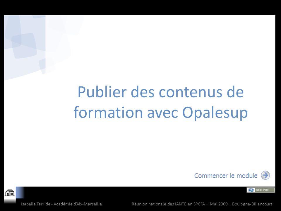 Publier des contenus de formation avec Opalesup Isabelle Tarride - Académie dAix-Marseille Réunion nationale des IANTE en SPCFA – Mai 2009 – Boulogne-