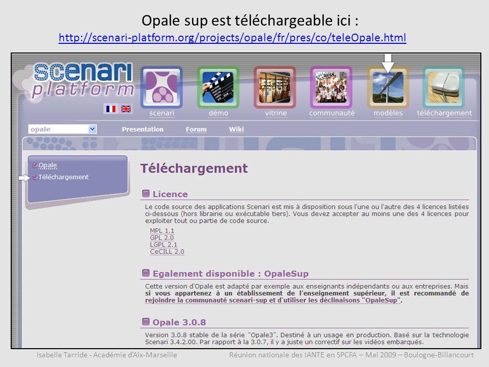 Opale sup est téléchargeable ici : http://scenari-platform.org/projects/opale/fr/pres/co/teleOpale.html Isabelle Tarride - Académie dAix-Marseille Réunion nationale des IANTE en SPCFA – Mai 2009 – Boulogne-Billancourt