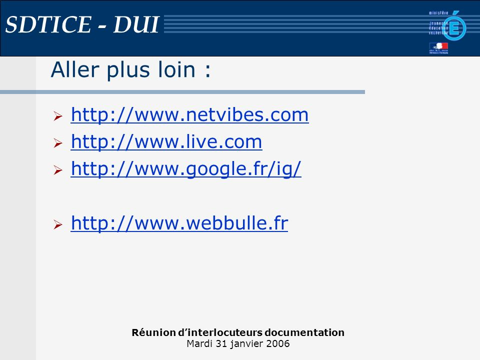 Réunion dinterlocuteurs documentation Mardi 31 janvier 2006 SDTICE - DUI Aller plus loin : http://www.netvibes.com http://www.live.com http://www.google.fr/ig/ http://www.webbulle.fr