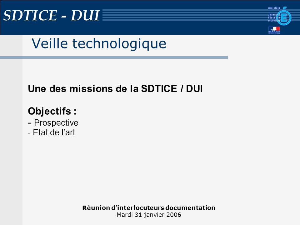 Réunion dinterlocuteurs documentation Mardi 31 janvier 2006 SDTICE - DUI Veille technologique Une des missions de la SDTICE / DUI Objectifs : - Prospective - Etat de lart