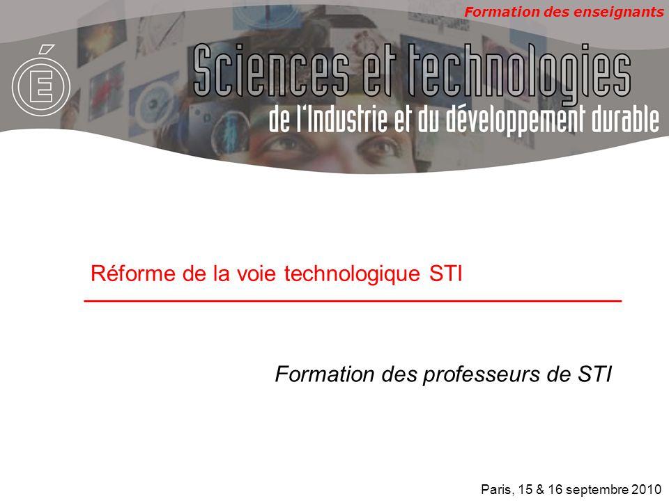 Formation des enseignants Formation des professeurs de STI Réforme de la voie technologique STI Paris, 15 & 16 septembre 2010