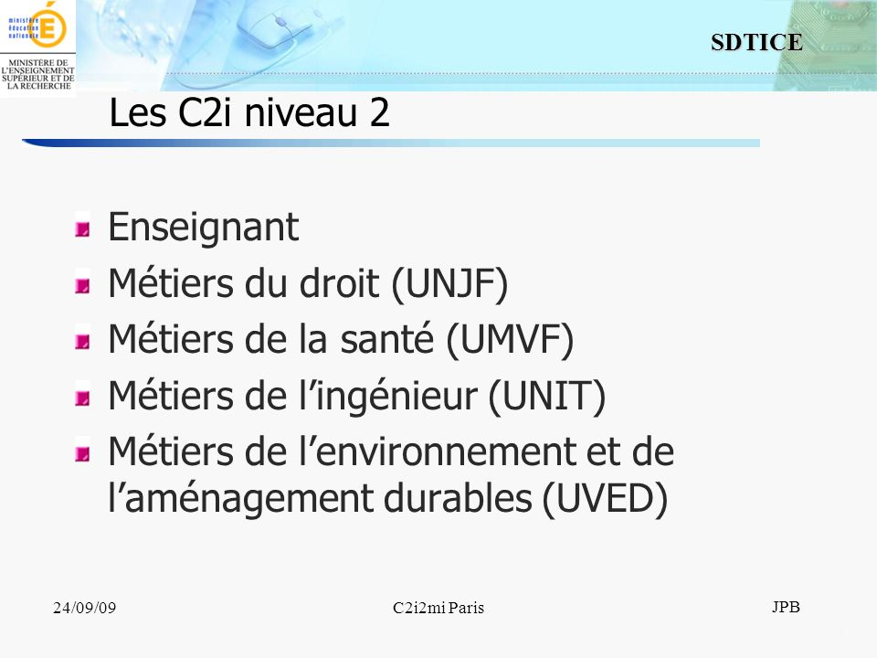 11 SDTICE JPB 24/09/09C2i2mi Paris Les C2i niveau 2 Enseignant Métiers du droit (UNJF) Métiers de la santé (UMVF) Métiers de lingénieur (UNIT) Métiers de lenvironnement et de laménagement durables (UVED)