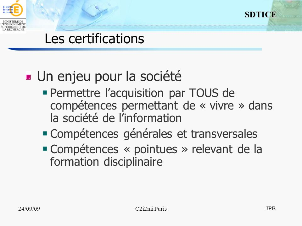 6 SDTICE JPB 24/09/09C2i2mi Paris Les certifications Un enjeu pour la société Permettre lacquisition par TOUS de compétences permettant de « vivre » dans la société de linformation Compétences générales et transversales Compétences « pointues » relevant de la formation disciplinaire