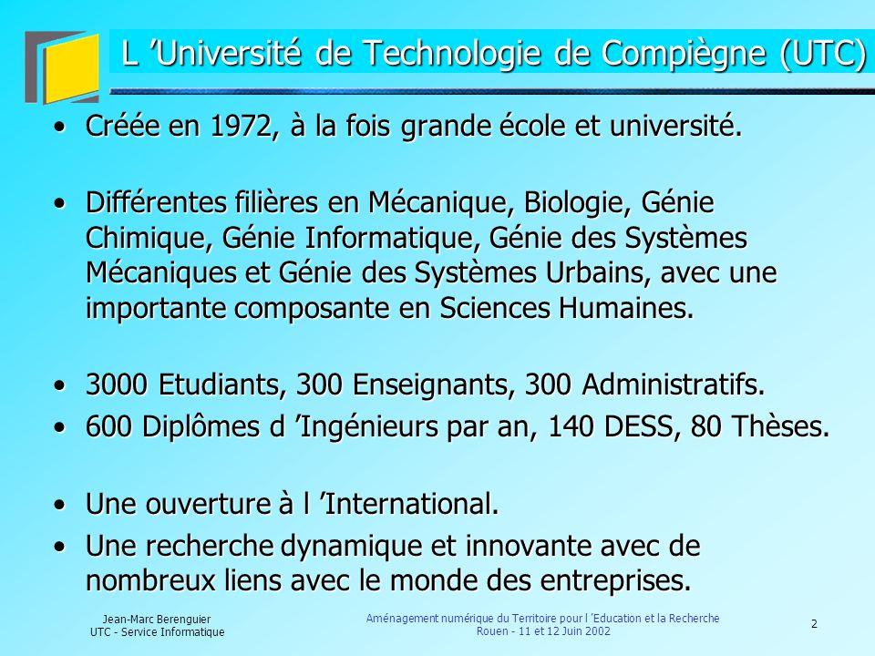 3 Jean-Marc Berenguier UTC - Service Informatique Aménagement numérique du Territoire pour l Education et la Recherche Rouen - 11 et 12 Juin 2002 Les Nouvelles Technologies et l UTC Au centre de l enseignement UTC : NTIC et informatique présentes dans toutes les filières.Au centre de l enseignement UTC : NTIC et informatique présentes dans toutes les filières.