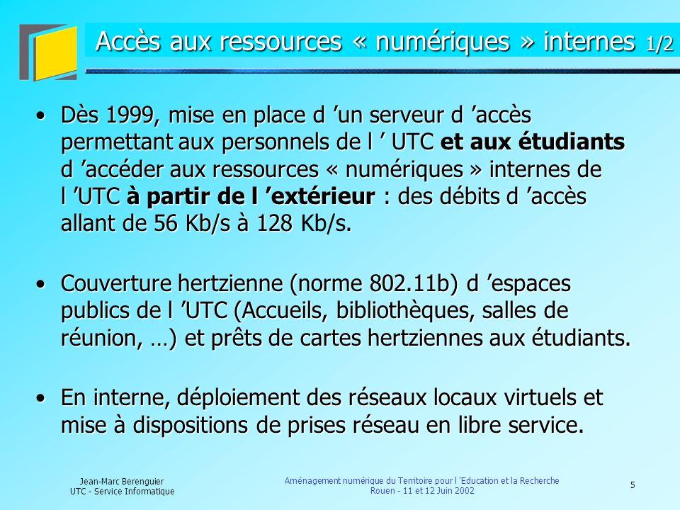 6 Jean-Marc Berenguier UTC - Service Informatique Aménagement numérique du Territoire pour l Education et la Recherche Rouen - 11 et 12 Juin 2002 Accès aux ressources « numériques » internes 2/2 Fin Mars 2002 : Connexion de la résidence de la « Mare Gaudry » : 150 prises et adduction du réseau par fibre optique (1 Gb/s évolutif).Fin Mars 2002 : Connexion de la résidence de la « Mare Gaudry » : 150 prises et adduction du réseau par fibre optique (1 Gb/s évolutif).