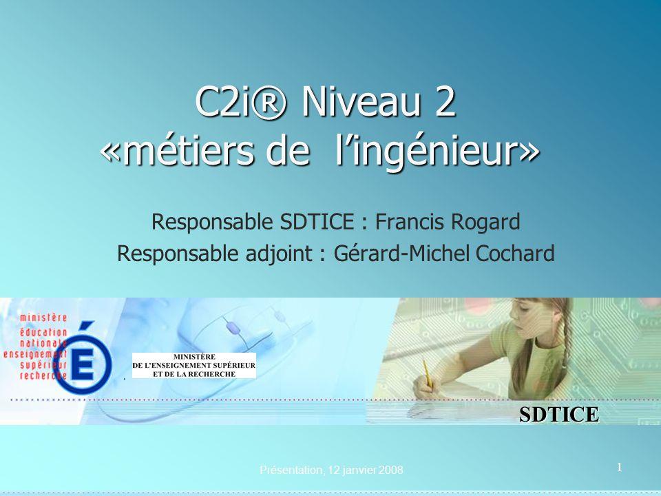SDTICE Présentation, 12 janvier 2008 1 C2i® Niveau 2 «métiers de lingénieur» C2i® Niveau 2 «métiers de lingénieur» Responsable SDTICE : Francis Rogard Responsable adjoint : Gérard-Michel Cochard