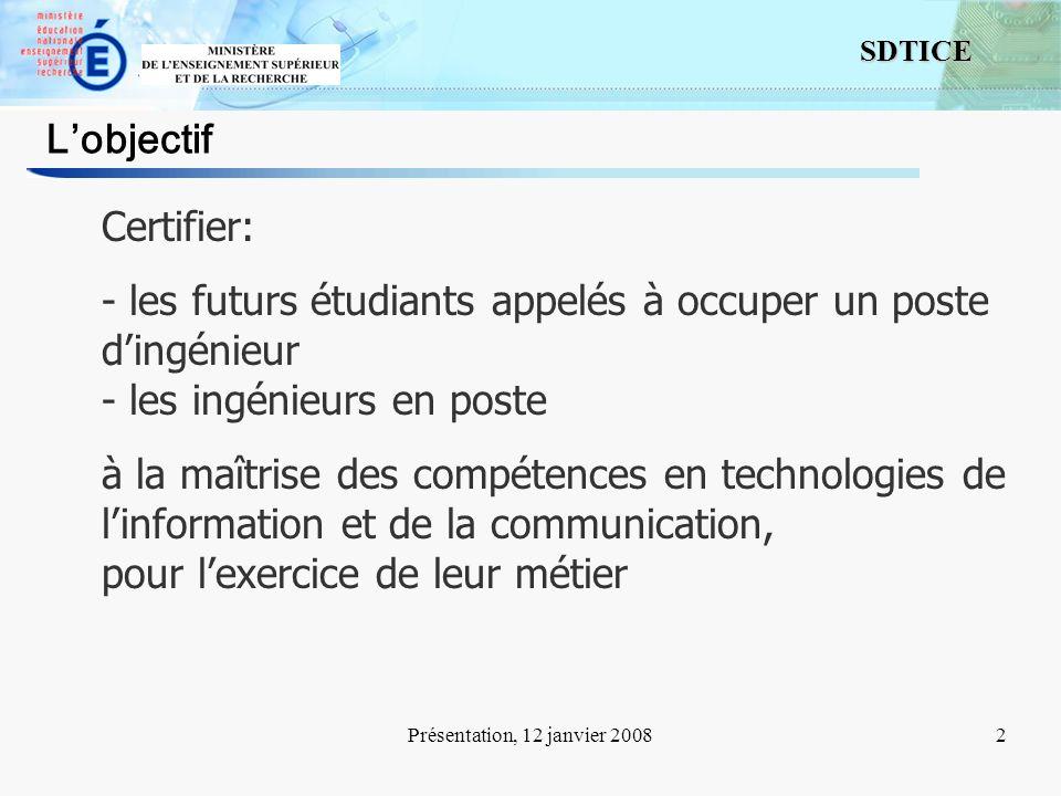 2 SDTICE Présentation, 12 janvier 20082 Lobjectif Certifier: - les futurs étudiants appelés à occuper un poste dingénieur - les ingénieurs en poste à la maîtrise des compétences en technologies de linformation et de la communication, pour lexercice de leur métier