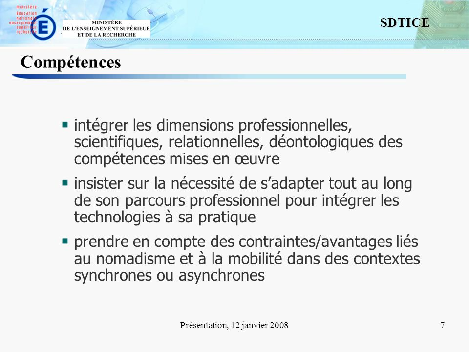 7 SDTICE Présentation, 12 janvier 20087 Compétences intégrer les dimensions professionnelles, scientifiques, relationnelles, déontologiques des compét
