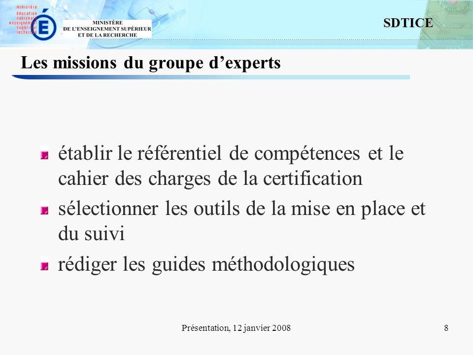 8 SDTICE Présentation, 12 janvier 20088 Les missions du groupe dexperts établir le référentiel de compétences et le cahier des charges de la certifica
