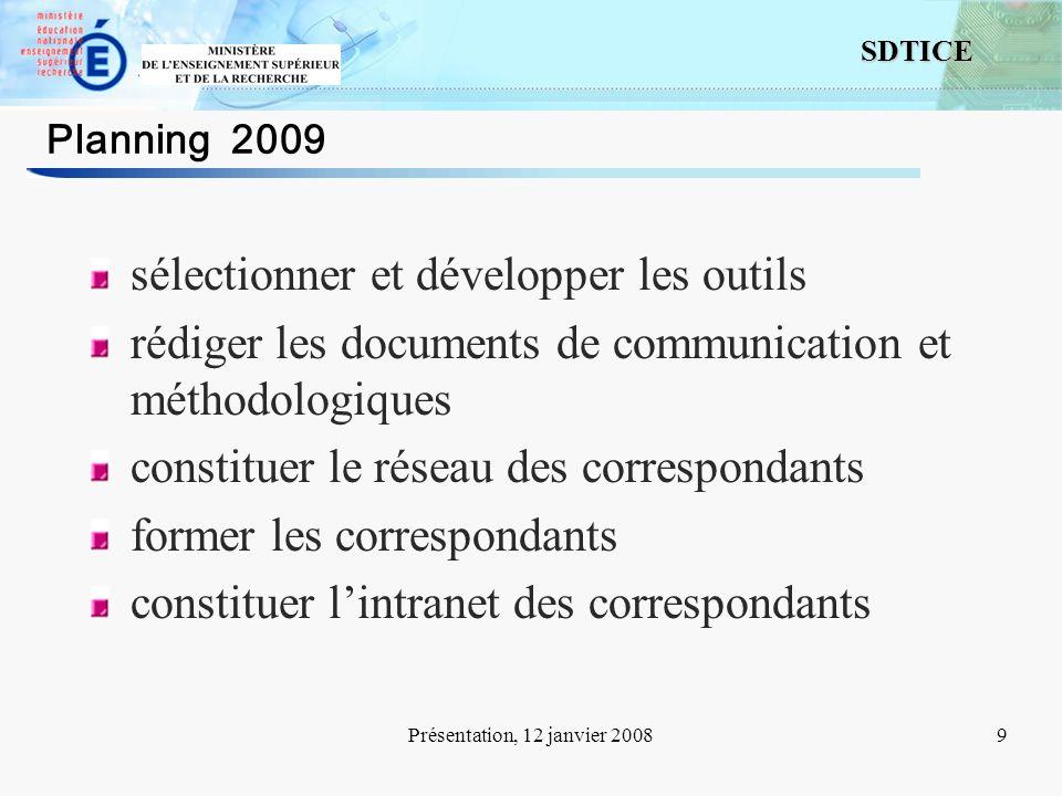 9 SDTICE Présentation, 12 janvier 20089 Planning 2009 sélectionner et développer les outils rédiger les documents de communication et méthodologiques constituer le réseau des correspondants former les correspondants constituer lintranet des correspondants