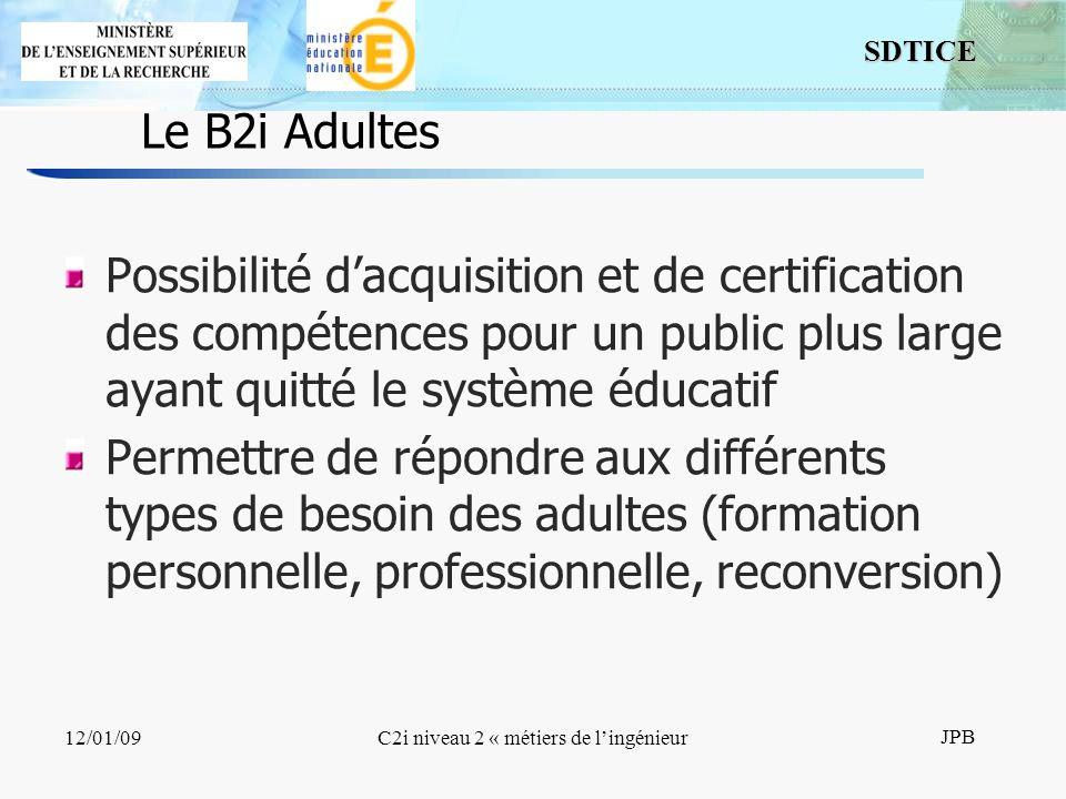 13 SDTICE JPB 12/01/09C2i niveau 2 « métiers de lingénieur Le B2i Adultes Possibilité dacquisition et de certification des compétences pour un public plus large ayant quitté le système éducatif Permettre de répondre aux différents types de besoin des adultes (formation personnelle, professionnelle, reconversion)