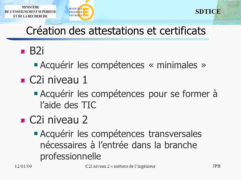 8 SDTICE JPB 12/01/09C2i niveau 2 « métiers de lingénieur Création des attestations et certificats B2i Acquérir les compétences « minimales » C2i niveau 1 Acquérir les compétences pour se former à laide des TIC C2i niveau 2 Acquérir les compétences transversales nécessaires à lentrée dans la branche professionnelle