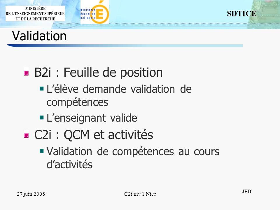 12 SDTICE JPB 27 juin 2008C2i niv 1 Nice Validation B2i : Feuille de position Lélève demande validation de compétences Lenseignant valide C2i : QCM et