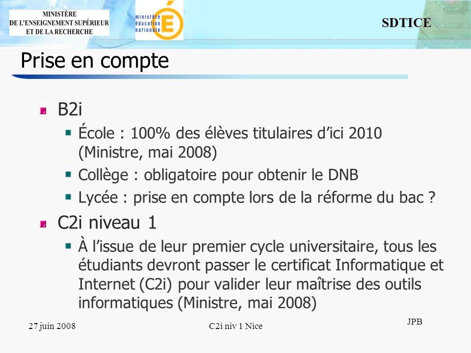 14 SDTICE JPB 27 juin 2008C2i niv 1 Nice Prise en compte B2i École : 100% des élèves titulaires dici 2010 (Ministre, mai 2008) Collège : obligatoire p