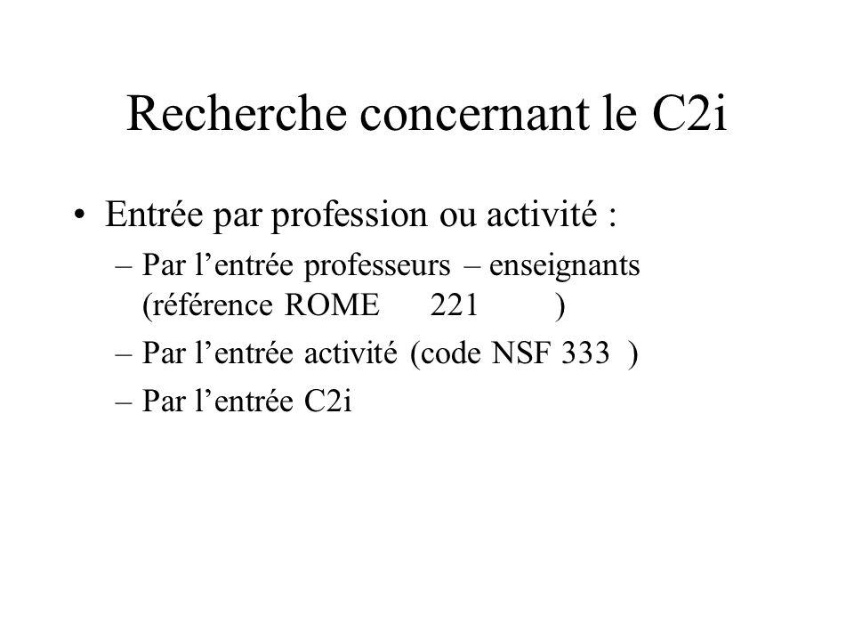 Recherche concernant le C2i Entrée par profession ou activité : –Par lentrée professeurs – enseignants (référence ROME 221 ) –Par lentrée activité (co