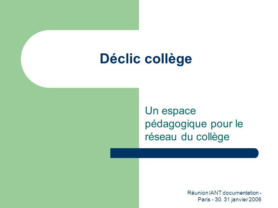 Réunion IANT documentation - Paris - 30, 31 janvier 2006 Déclic collège Un espace pédagogique pour le réseau du collège