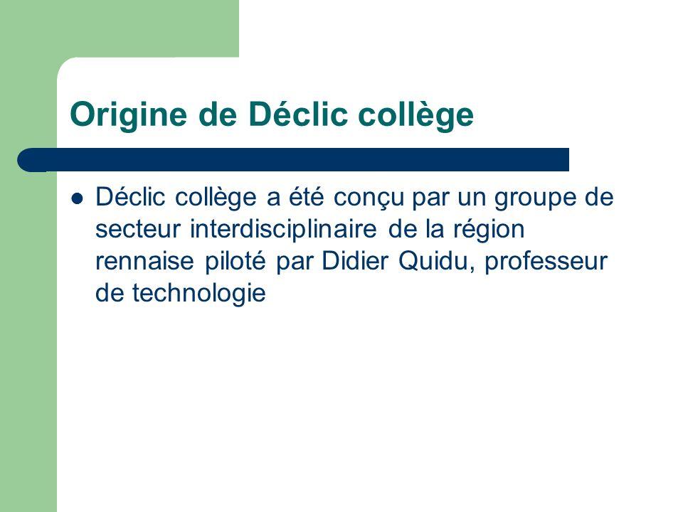 Origine de Déclic collège Déclic collège a été conçu par un groupe de secteur interdisciplinaire de la région rennaise piloté par Didier Quidu, professeur de technologie