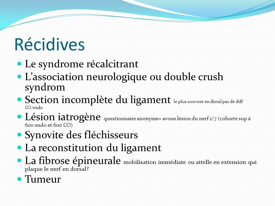 Récidives Le syndrome récalcitrant Lassociation neurologique ou double crush syndrom Section incomplète du ligament le plus souvent en distal pas de d
