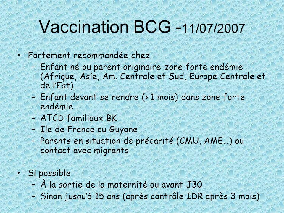 Vaccination BCG - 11/07/2007 Fortement recommandée chez –Enfant né ou parent originaire zone forte endémie (Afrique, Asie, Am. Centrale et Sud, Europe