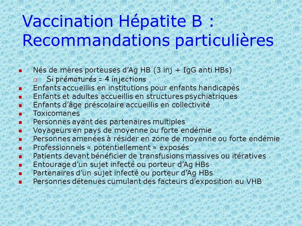 Vaccination Hépatite B : Recommandations particulières Nés de mères porteuses dAg HB (3 inj + IgG anti HBs) Si prématurés = 4 injections Enfants accue