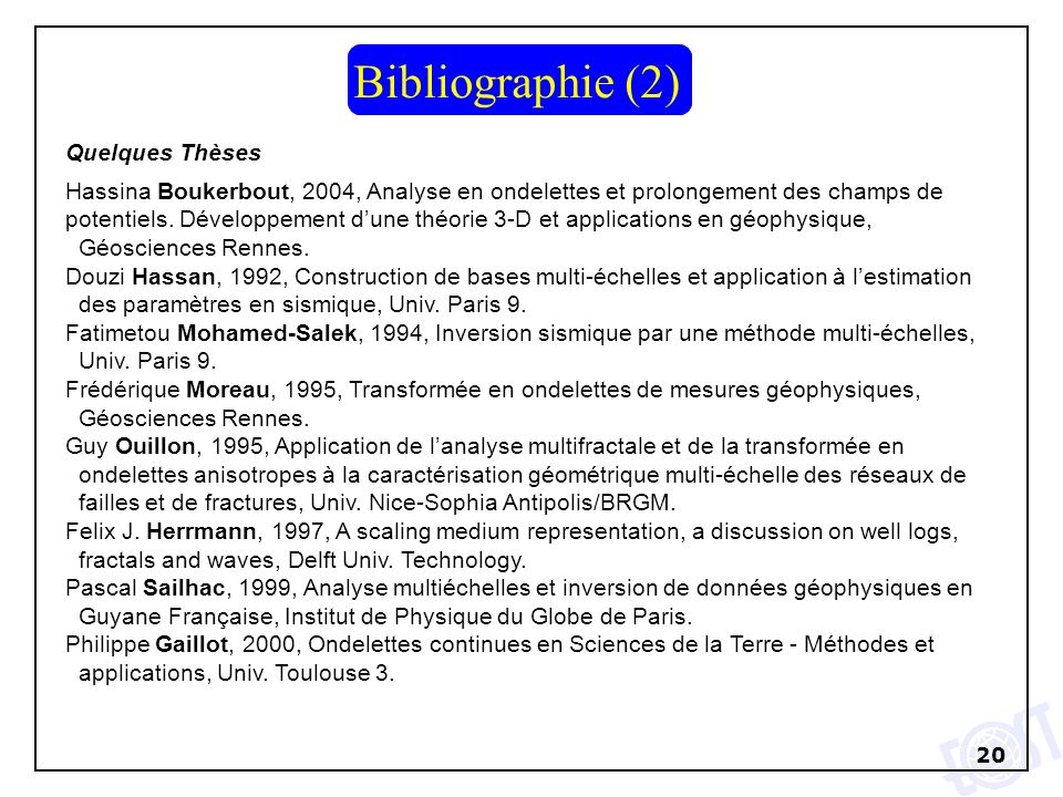20 Quelques Thèses Hassina Boukerbout, 2004, Analyse en ondelettes et prolongement des champs de potentiels. Développement dune théorie 3-D et applica
