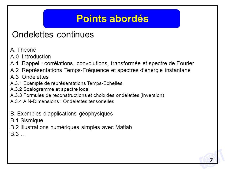 7 Points abordés Ondelettes continues A. Théorie A.0 Introduction A.1 Rappel : corrélations, convolutions, transformée et spectre de Fourier A.2 Repré