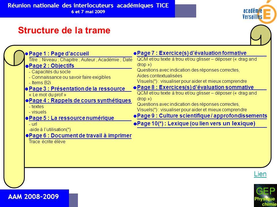 AAM 2008-2009 Structure de la trame Page 1 : Page daccueil Titre ; Niveau ; Chapitre ; Auteur ; Académie ; Date Page 2 : Objectifs - Capacités du socle - Connaissance ou savoir faire exigibles - Items B2i Page 3 : Présentation de la ressource « Le mot du prof » Page 4 : Rappels de cours synthétiques - textes - visuels Page 5 : La ressource numérique - url -aide à lutilisation(*) Page 6 : Document de travail à imprimer Trace écrite élève Page 7 : Exercice(s) dévaluation formative QCM et/ou texte à trou et/ou glisser – déposer (« drag and drop ») Questions avec indication des réponses correctes, Aides contextualisées Visuels(*) : visualiser pour aider et mieux comprendre Page 8 : Exercices(s) dévaluation sommative QCM et/ou texte à trou et/ou glisser – déposer (« drag and drop ») Questions avec indication des réponses correctes, Visuels(*) : visualiser pour aider et mieux comprendre Page 9 : Culture scientifique / approfondissements Page 10(*) : Lexique (ou lien vers un lexique) Réunion nationale des interlocuteurs académiques TICE 6 et 7 mai 2009 Lien