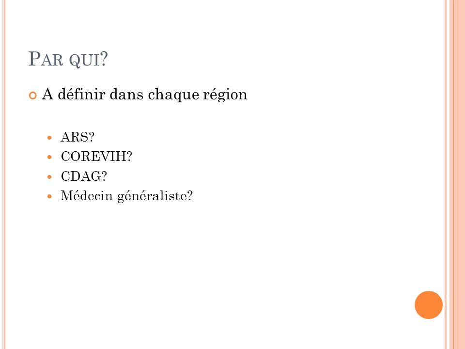 P AR QUI ? A définir dans chaque région ARS? COREVIH? CDAG? Médecin généraliste?