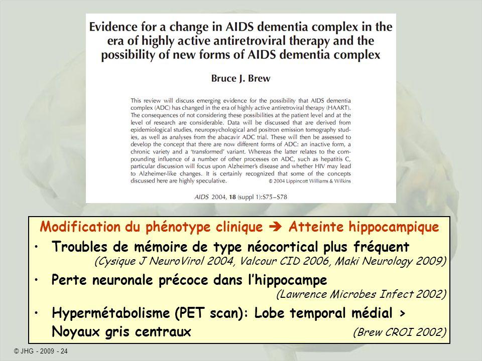 © JHG - 2009 - 24 Modification du phénotype clinique Atteinte hippocampique Troubles de mémoire de type néocortical plus fréquent (Cysique J NeuroViro