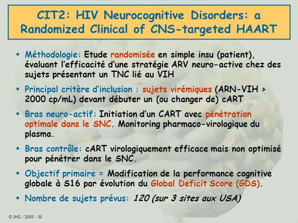 © JHG - 2009 - 36 CIT2: HIV Neurocognitive Disorders: a Randomized Clinical of CNS-targeted HAART Méthodologie: Etude randomisée en simple insu (patient), évaluant lefficacité dune stratégie ARV neuro-active chez des sujets présentant un TNC lié au VIH Principal critère dinclusion : sujets virémiques (ARN-VIH > 2000 cp/mL) devant débuter un (ou changer de) cART Bras neuro-actif: Initiation dun CART avec pénétration optimale dans le SNC.