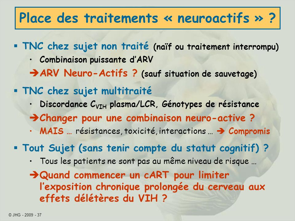 © JHG - 2009 - 37 Place des traitements « neuroactifs » ? TNC chez sujet non traité (naïf ou traitement interrompu) Combinaison puissante dARV ARV Neu
