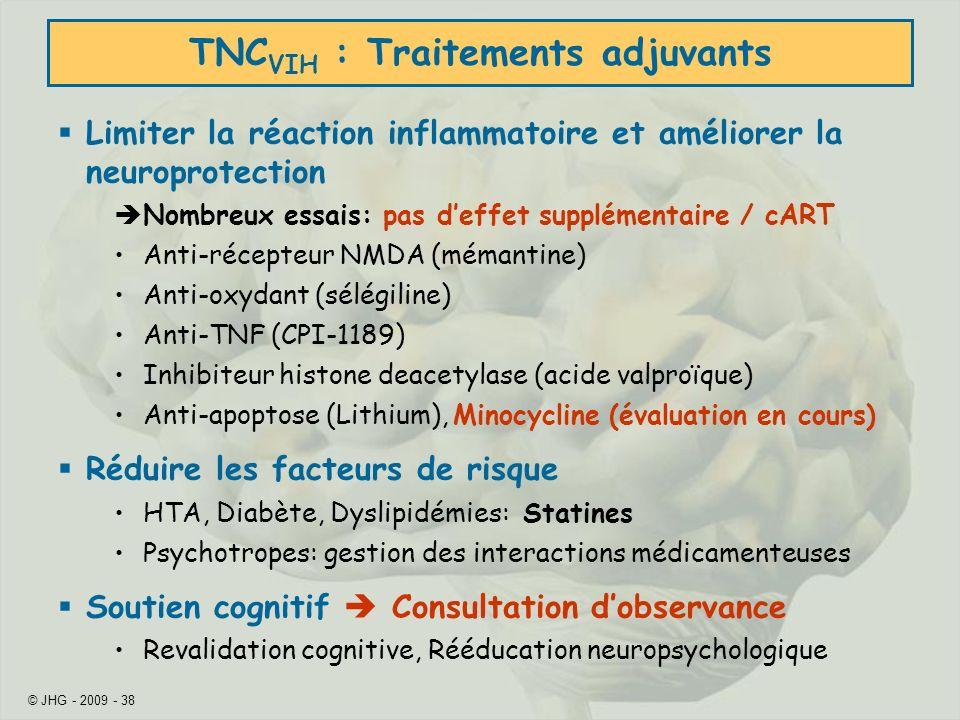 © JHG - 2009 - 38 TNC VIH : Traitements adjuvants Limiter la réaction inflammatoire et améliorer la neuroprotection Nombreux essais: pas deffet supplémentaire / cART Anti-récepteur NMDA (mémantine) Anti-oxydant (sélégiline) Anti-TNF (CPI-1189) Inhibiteur histone deacetylase (acide valproïque) Anti-apoptose (Lithium), Minocycline (évaluation en cours) Réduire les facteurs de risque HTA, Diabète, Dyslipidémies: Statines Psychotropes: gestion des interactions médicamenteuses Soutien cognitif Consultation dobservance Revalidation cognitive, Rééducation neuropsychologique