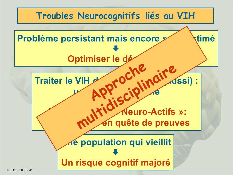 © JHG - 2009 - 41 Troubles Neurocognitifs liés au VIH Problème persistant mais encore sous-estimé Optimiser le dépistage Traiter le VIH dans le cerveau (aussi) : un objectif confirmé Antirétroviraux « Neuro-Actifs »: une stratégie en quête de preuves Une population qui vieillit Un risque cognitif majoré Approche multidisciplinaire