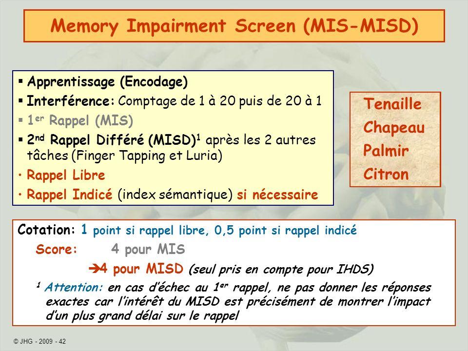 © JHG - 2009 - 42 Memory Impairment Screen (MIS-MISD) Apprentissage (Encodage) Interférence: Comptage de 1 à 20 puis de 20 à 1 1 er Rappel (MIS) 2 nd