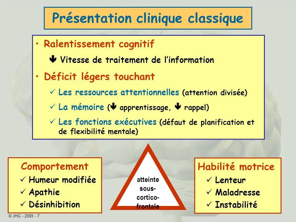 © JHG - 2009 - 7 Présentation clinique classique Ralentissement cognitif Vitesse de traitement de linformation Déficit légers touchant Les ressources