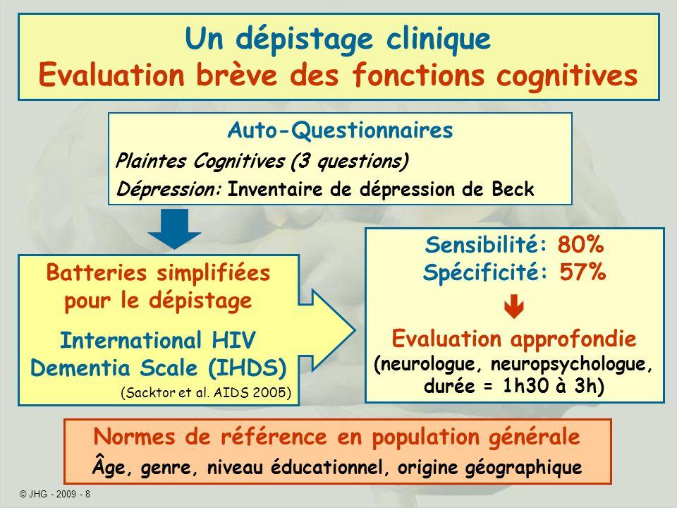 © JHG - 2009 - 8 Un dépistage clinique Evaluation brève des fonctions cognitives Auto-Questionnaires Plaintes Cognitives (3 questions) Dépression: Inv