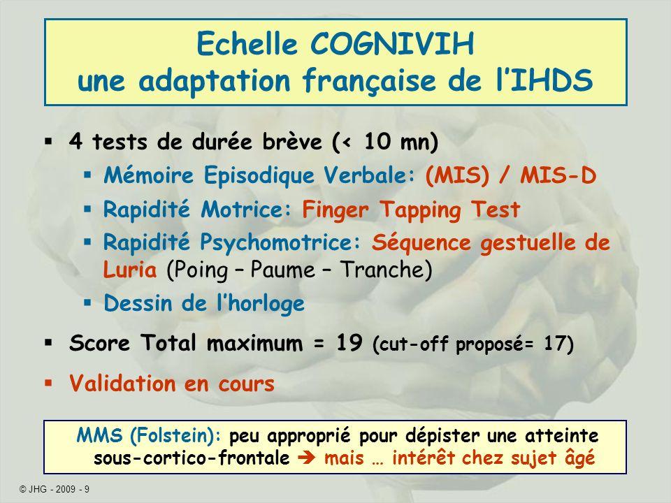 © JHG - 2009 - 9 Echelle COGNIVIH une adaptation française de lIHDS 4 tests de durée brève (< 10 mn) Mémoire Episodique Verbale: (MIS) / MIS-D Rapidit