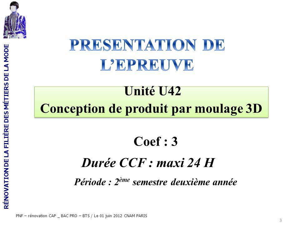 RÉNOVATION DE LA FILIÈRE DES MÉTIERS DE LA MODE PNF – rénovation CAP _ BAC PRO – BTS / Le 01 juin 2012 CNAM PARIS 3 Coef : 3 Unité U42 Conception de p