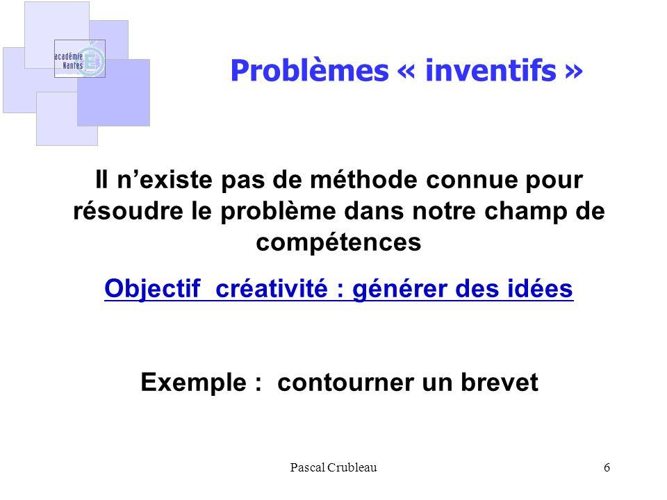 Pascal Crubleau6 Il nexiste pas de méthode connue pour résoudre le problème dans notre champ de compétences Objectif créativité : générer des idées Exemple : contourner un brevet Problèmes « inventifs »