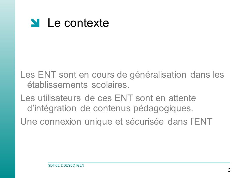 SDTICE DGESCO IGEN 3 3 Le contexte Les ENT sont en cours de généralisation dans les établissements scolaires.